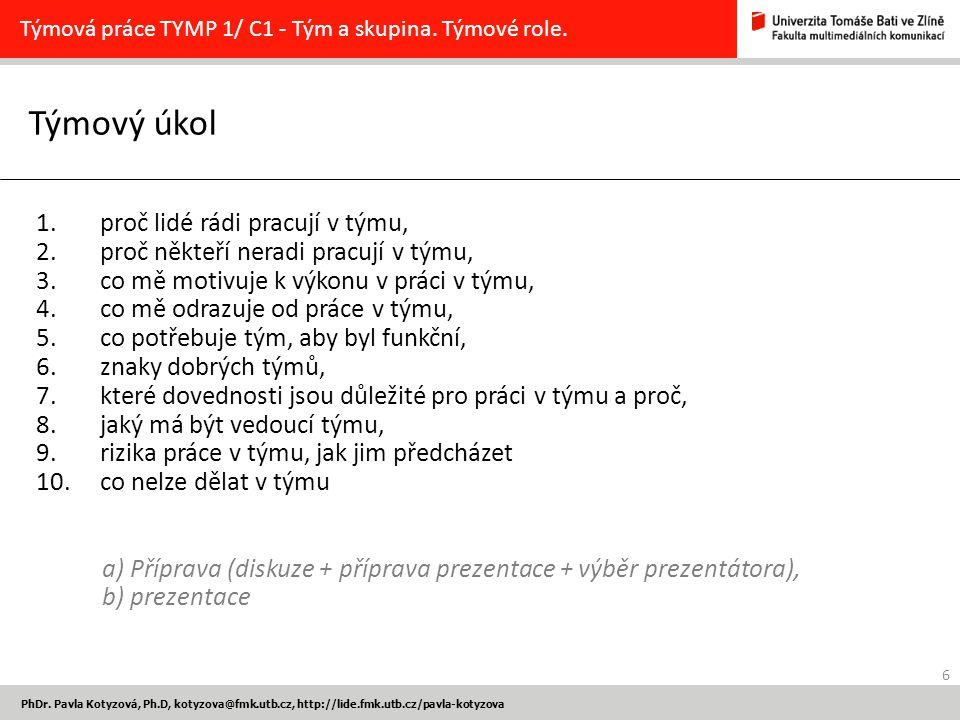 6 PhDr. Pavla Kotyzová, Ph.D, kotyzova@fmk.utb.cz, http://lide.fmk.utb.cz/pavla-kotyzova Týmový úkol Týmová práce TYMP 1/ C1 - Tým a skupina. Týmové r