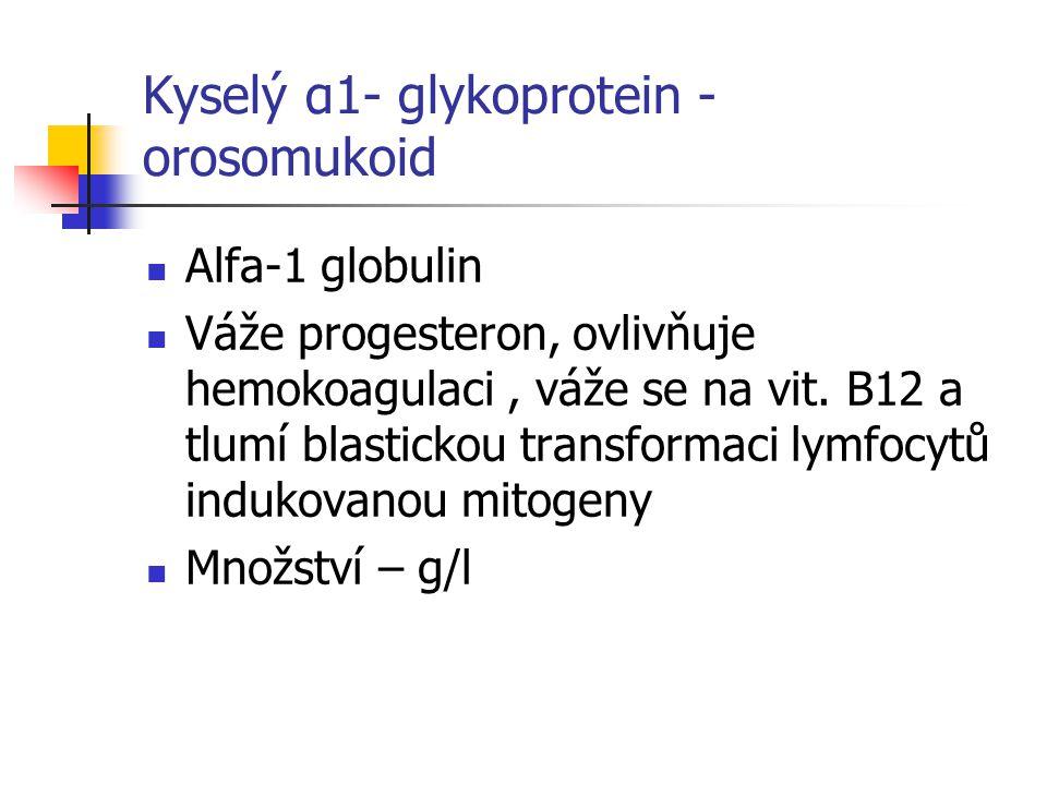 Kyselý α1- glykoprotein - orosomukoid Alfa-1 globulin Váže progesteron, ovlivňuje hemokoagulaci, váže se na vit.