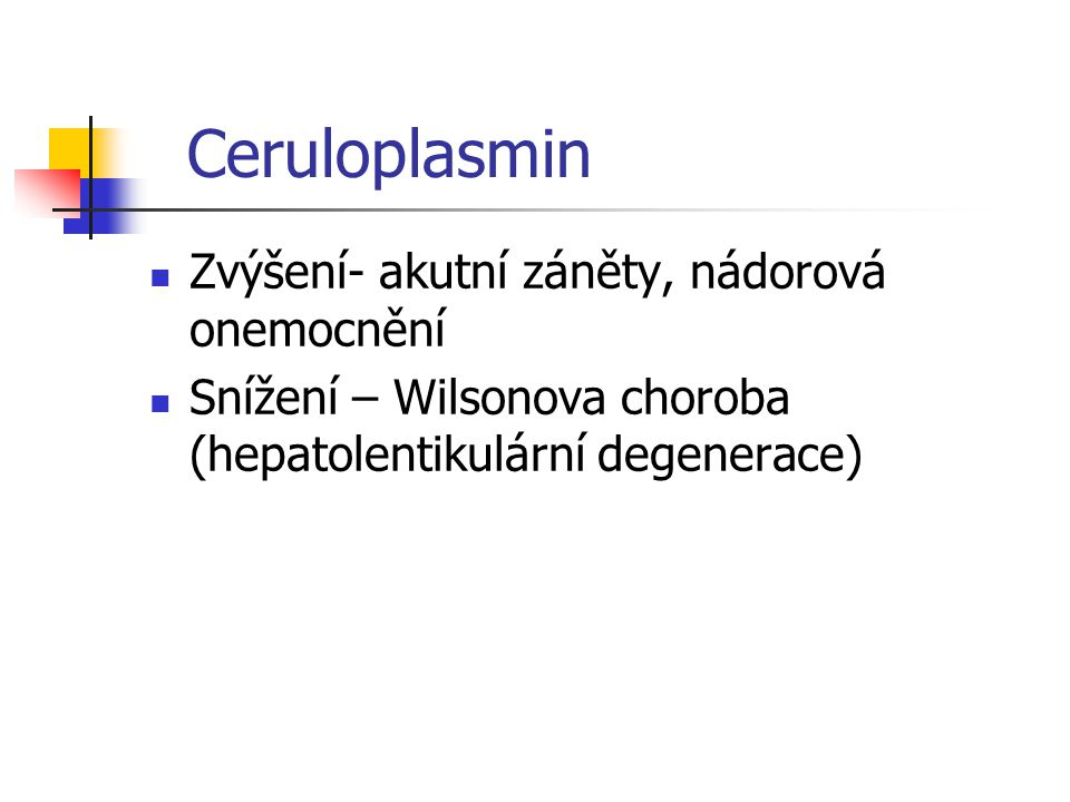 Ceruloplasmin Zvýšení- akutní záněty, nádorová onemocnění Snížení – Wilsonova choroba (hepatolentikulární degenerace)