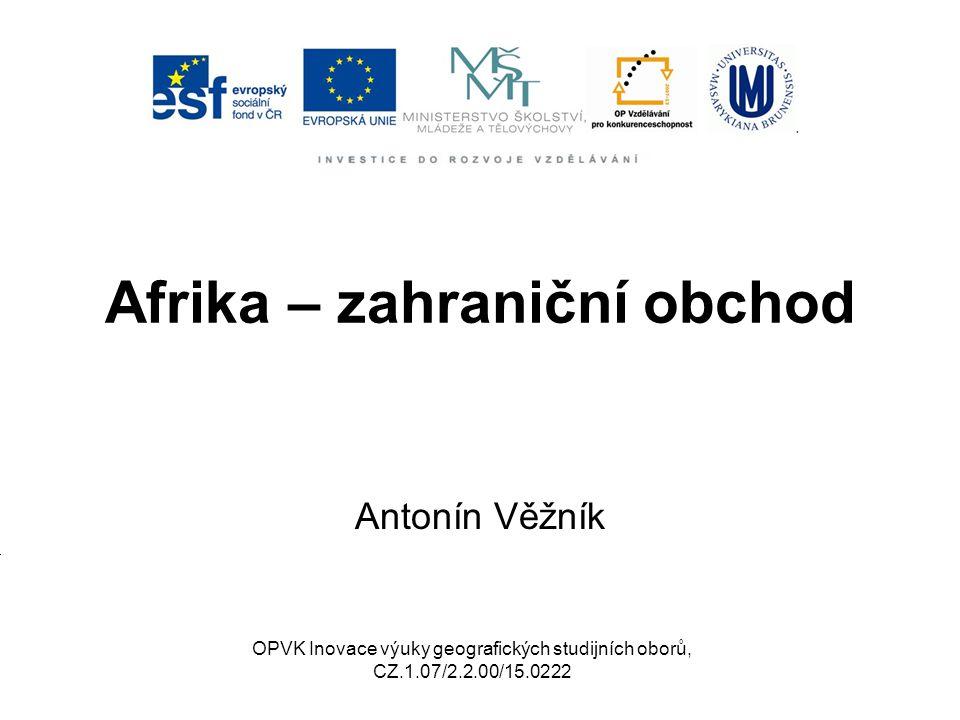 Afrika – zahraniční obchod Antonín Věžník OPVK Inovace výuky geografických studijních oborů, CZ.1.07/2.2.00/15.0222