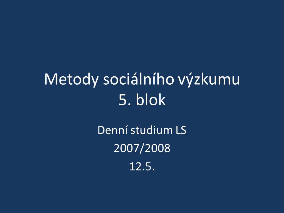 Metody sociálního výzkumu 5. blok Denní studium LS 2007/2008 12.5.