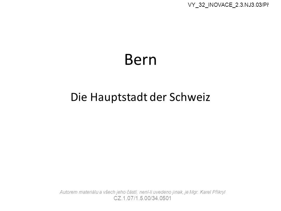 Bern Die Hauptstadt der Schweiz VY_32_INOVACE_2.3.NJ3.03/Př Autorem materiálu a všech jeho částí, není-li uvedeno jinak, je Mgr.