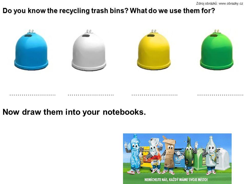 Do you know the recycling trash bins? What do we use them for? Zdroj obrázků: www.obrazky.cz ………………….. Now draw them into your notebooks.