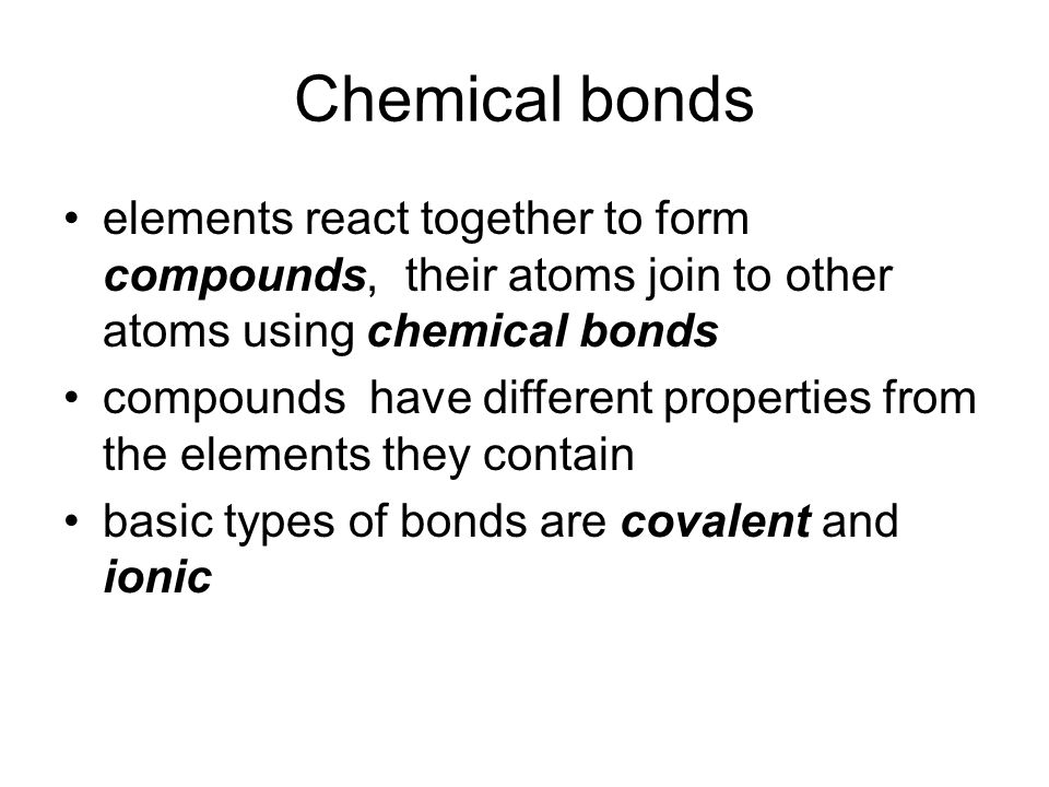 elements react together to form compounds, their atoms join to other atoms using chemical bonds compounds have different properties from the elements they contain basic types of bonds are covalent and ionic