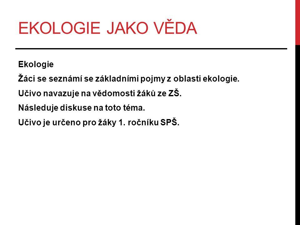 EKOLOGIE JAKO VĚDA Ekologie Žáci se seznámí se základními pojmy z oblasti ekologie. Učivo navazuje na vědomosti žáků ze ZŠ. Následuje diskuse na toto