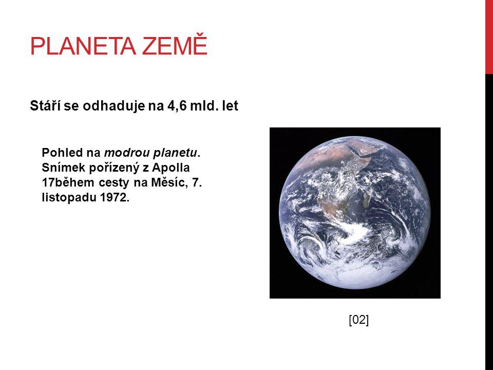 PLANETA ZEMĚ Stáří se odhaduje na 4,6 mld. let Pohled na modrou planetu. Snímek pořízený z Apolla 17během cesty na Měsíc, 7. listopadu 1972. [02]
