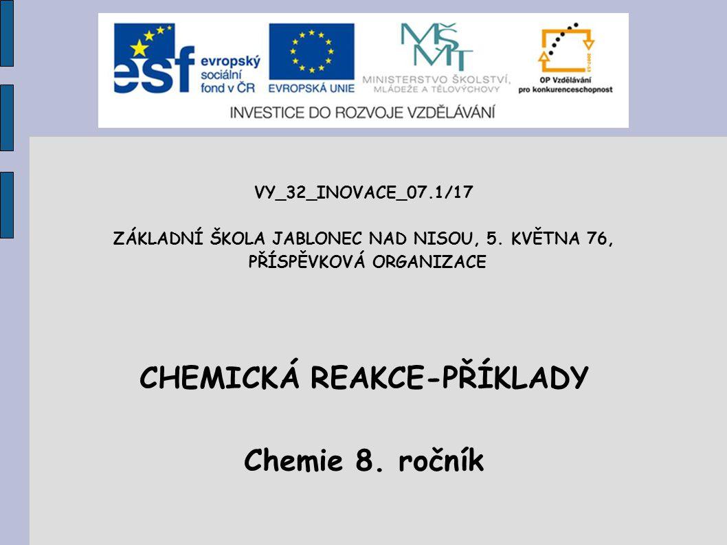 VY_32_INOVACE_07.1/17 ZÁKLADNÍ ŠKOLA JABLONEC NAD NISOU, 5. KVĚTNA 76, PŘÍSPĚVKOVÁ ORGANIZACE CHEMICKÁ REAKCE-PŘÍKLADY Chemie 8. ročník