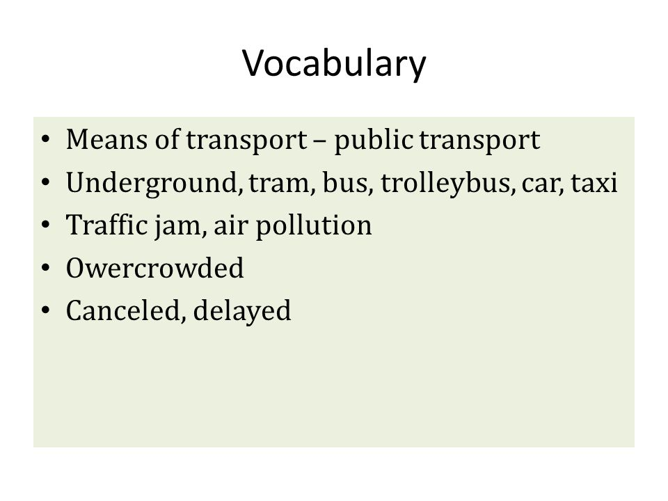 Vocabulary Means of transport – public transport Underground, tram, bus, trolleybus, car, taxi Traffic jam, air pollution Owercrowded Canceled, delaye