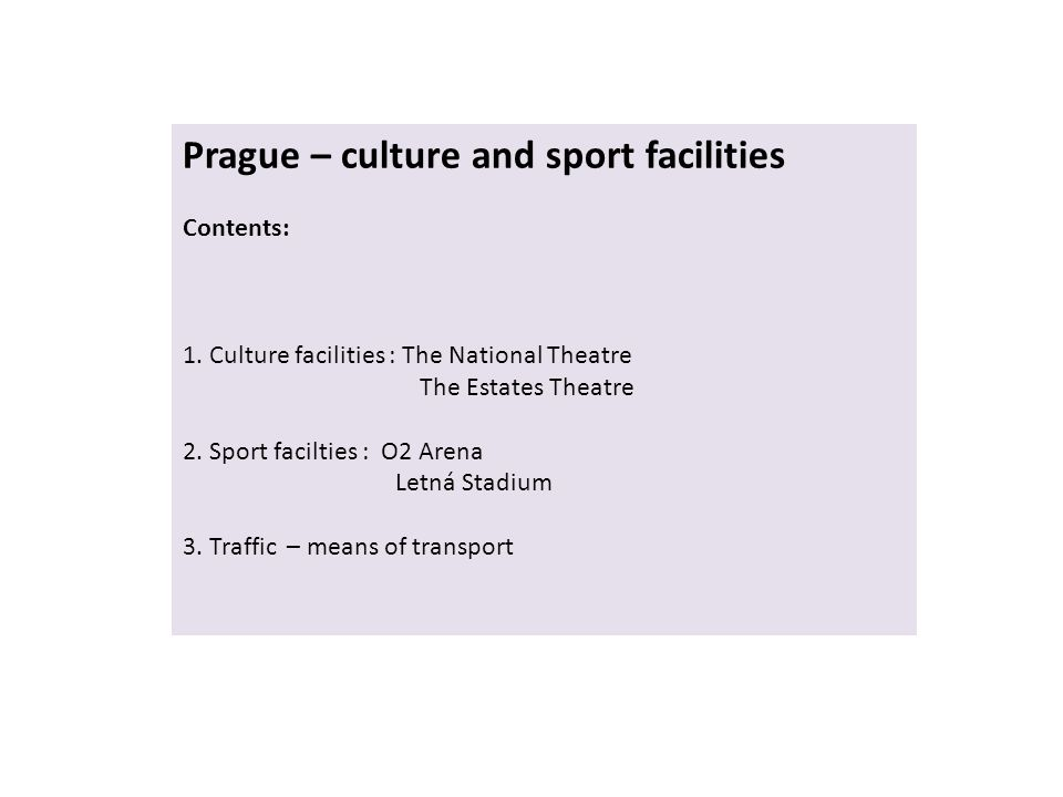 Prague – culture and sport facilities Contents: 1. Culture facilities : The National Theatre The Estates Theatre 2. Sport facilties : O2 Arena Letná S