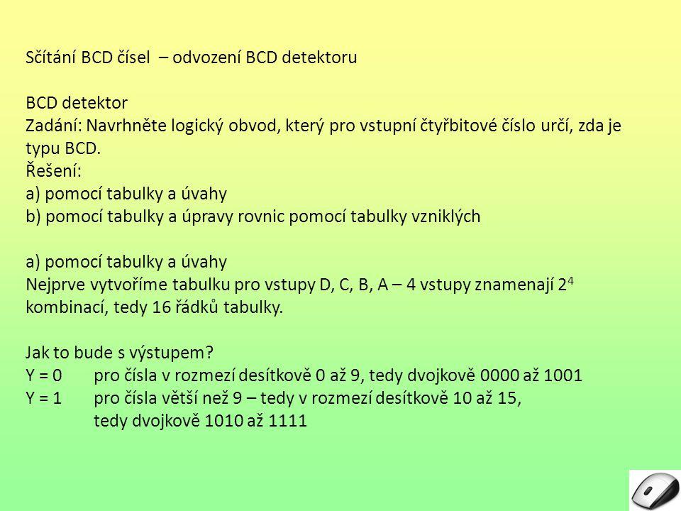 Sčítání BCD čísel – odvození BCD detektoru BCD detektor Zadání: Navrhněte logický obvod, který pro vstupní čtyřbitové číslo určí, zda je typu BCD. Řeš