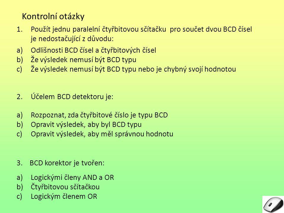 Kontrolní otázky 1.Použít jednu paralelní čtyřbitovou sčítačku pro součet dvou BCD čísel je nedostačující z důvodu: a)Odlišnosti BCD čísel a čtyřbitov