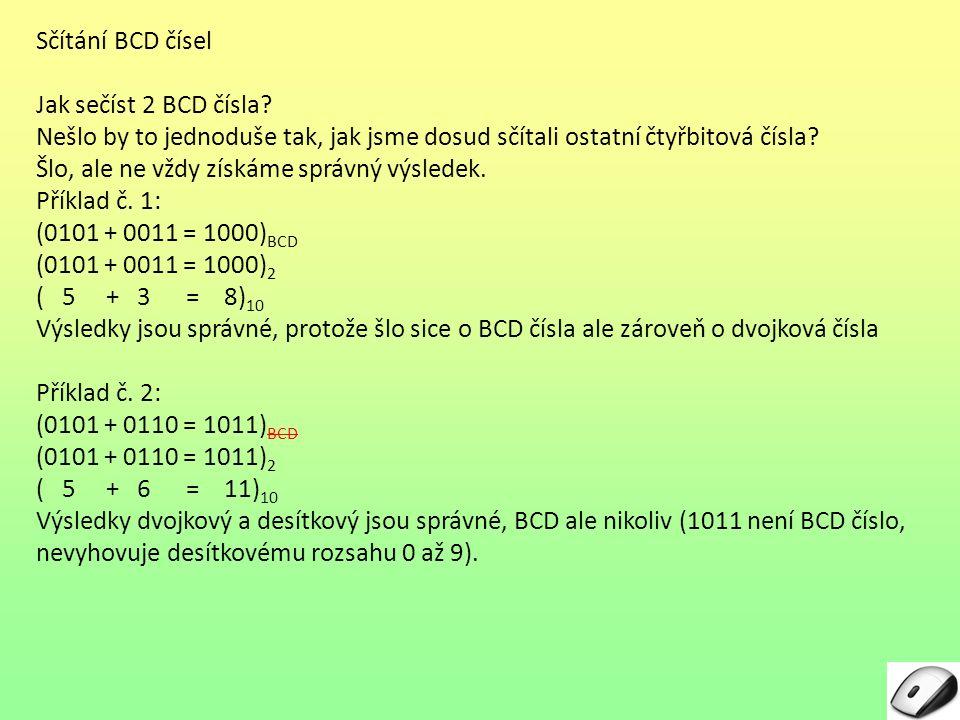 Sčítání BCD čísel – princip opravy (korekce) BCD součtu Opravný obvod – (BCD korektor) – z příkladů je vidět, že oprava výsledku spočívá v přičtení čísla 6 (110 dvojkově) Číslo 1Číslo 2Součet S1S1 BCDKorekceSoučet S2S2 BCD (desítkově) 0101+ 0011=10008netřeba= 10005 + 3 = 8 5+ 3= 8 0101+ 0110= 1011 + 0110 10001 nenínutná +6 = 100015 + 6 = 11 5+ 6= 11 1001+ 1000= 10001 + 0110 10111 11nutná +6 = 101119 + 8 = 17 9+ 8= 17 1000+ 1000= 10000 + 0110 10110 10nutná +6 = 101108 + 8 = 16 8+ 8= 16