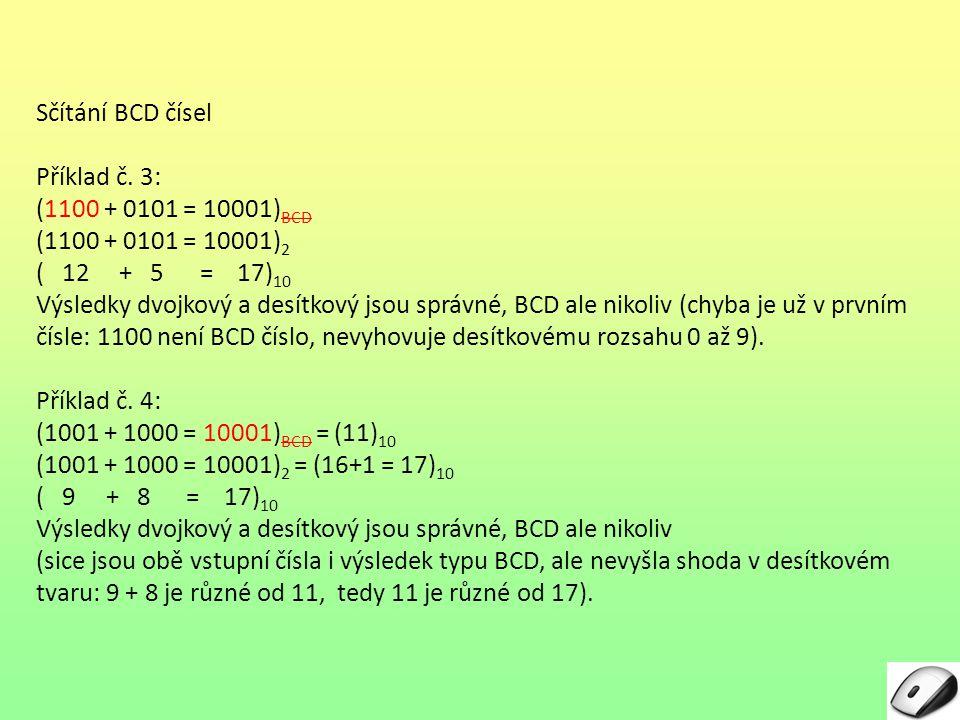 Sčítání BCD čísel Příklad č. 3: (1100 + 0101 = 10001) BCD (1100 + 0101 = 10001) 2 ( 12 + 5 = 17) 10 Výsledky dvojkový a desítkový jsou správné, BCD al