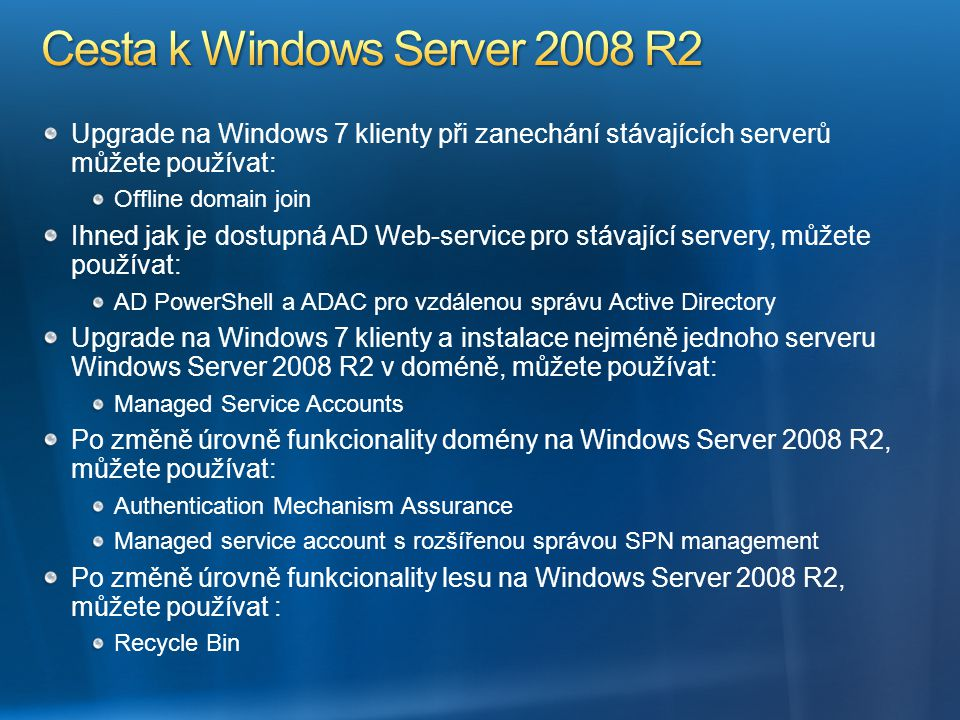 Upgrade na Windows 7 klienty při zanechání stávajících serverů můžete používat: Offline domain join Ihned jak je dostupná AD Web-service pro stávající