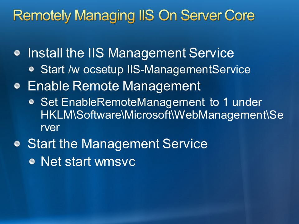 Install the IIS Management Service Start /w ocsetup IIS-ManagementService Enable Remote Management Set EnableRemoteManagement to 1 under HKLM\Software\Microsoft\WebManagement\Se rver Start the Management Service Net start wmsvc
