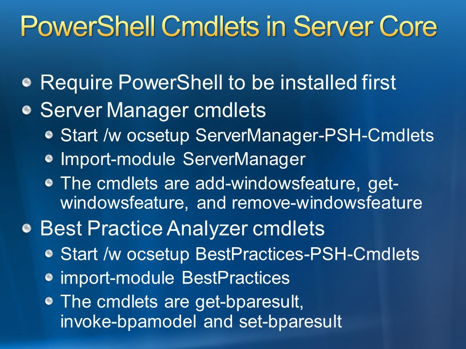 Require PowerShell to be installed first Server Manager cmdlets Start /w ocsetup ServerManager-PSH-Cmdlets Import-module ServerManager The cmdlets are add-windowsfeature, get- windowsfeature, and remove-windowsfeature Best Practice Analyzer cmdlets Start /w ocsetup BestPractices-PSH-Cmdlets import-module BestPractices The cmdlets are get-bparesult, invoke-bpamodel and set-bparesult