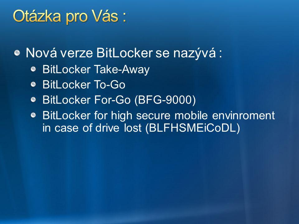 Nová verze BitLocker se nazývá : BitLocker Take-Away BitLocker To-Go BitLocker For-Go (BFG-9000) BitLocker for high secure mobile envinroment in case