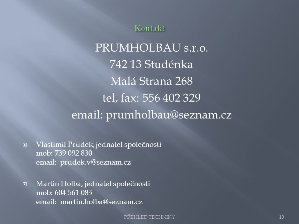 PRUMHOLBAU s.r.o. 742 13 Studénka Malá Strana 268 tel, fax: 556 402 329 email: prumholbau@seznam.cz  Vlastimil Prudek, jednatel společnosti mob: 739