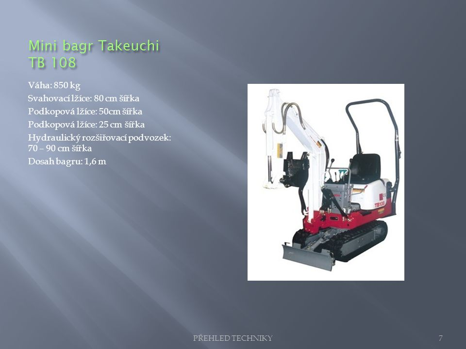 Mini bagr Takeuchi TB 108 Váha: 850 kg Svahovací lžíce: 80 cm šířka Podkopová lžíce: 50cm šířka Podkopová lžíce: 25 cm šířka Hydraulický rozšiřovací p