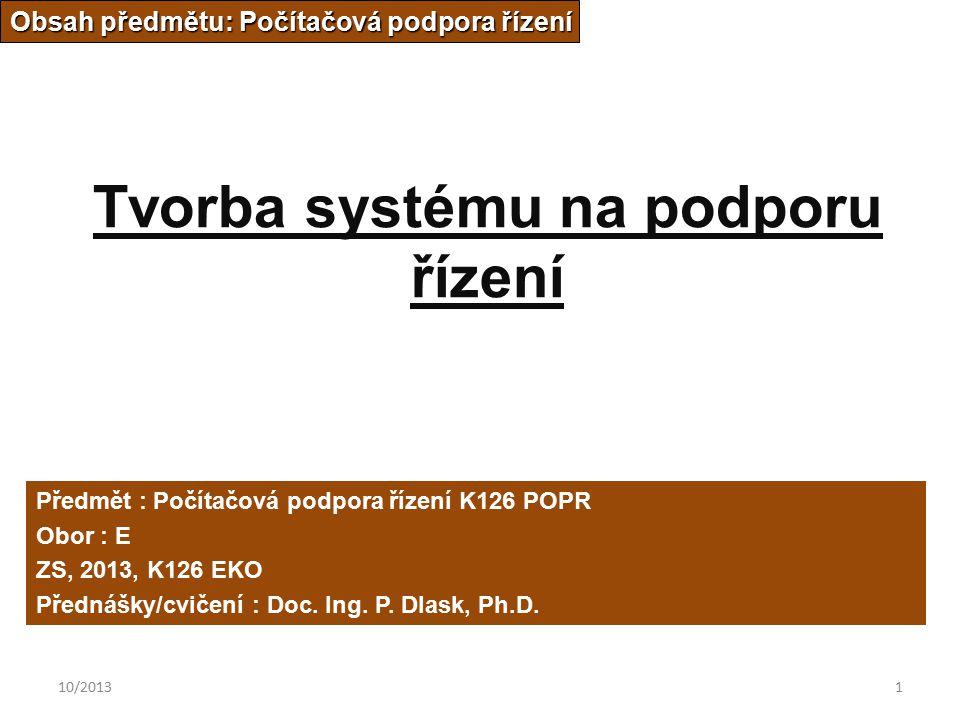 10/20131 Tvorba systému na podporu řízení Obsah předmětu: Počítačová podpora řízení Předmět : Počítačová podpora řízení K126 POPR Obor : E ZS, 2013, K