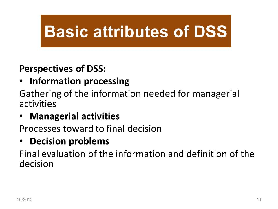 Perspectives of DSS: Information processing Gathering of the information needed for managerial activities Managerial activities Processes toward to final decision Decision problems Final evaluation of the information and definition of the decision 10/201311 Basic attributes of DSS