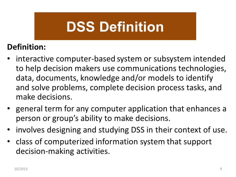 10/20139 DSS Definition Definition: interactive computer-based system or subsystem intended to help decision makers use communications technologies, d