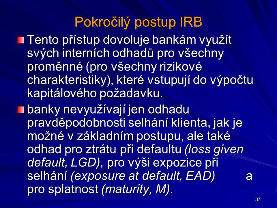 37 Pokročilý postup IRB Tento přístup dovoluje bankám využít svých interních odhadů pro všechny proměnné (pro všechny rizikové charakteristiky), které