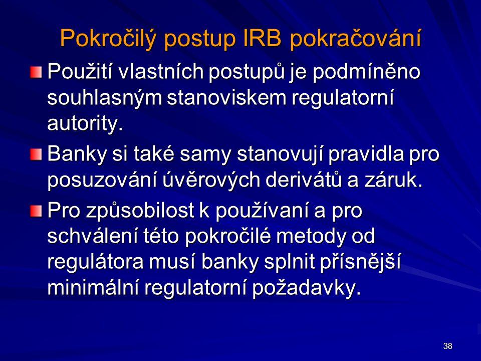 38 Pokročilý postup IRB pokračování Použití vlastních postupů je podmíněno souhlasným stanoviskem regulatorní autority. Banky si také samy stanovují p