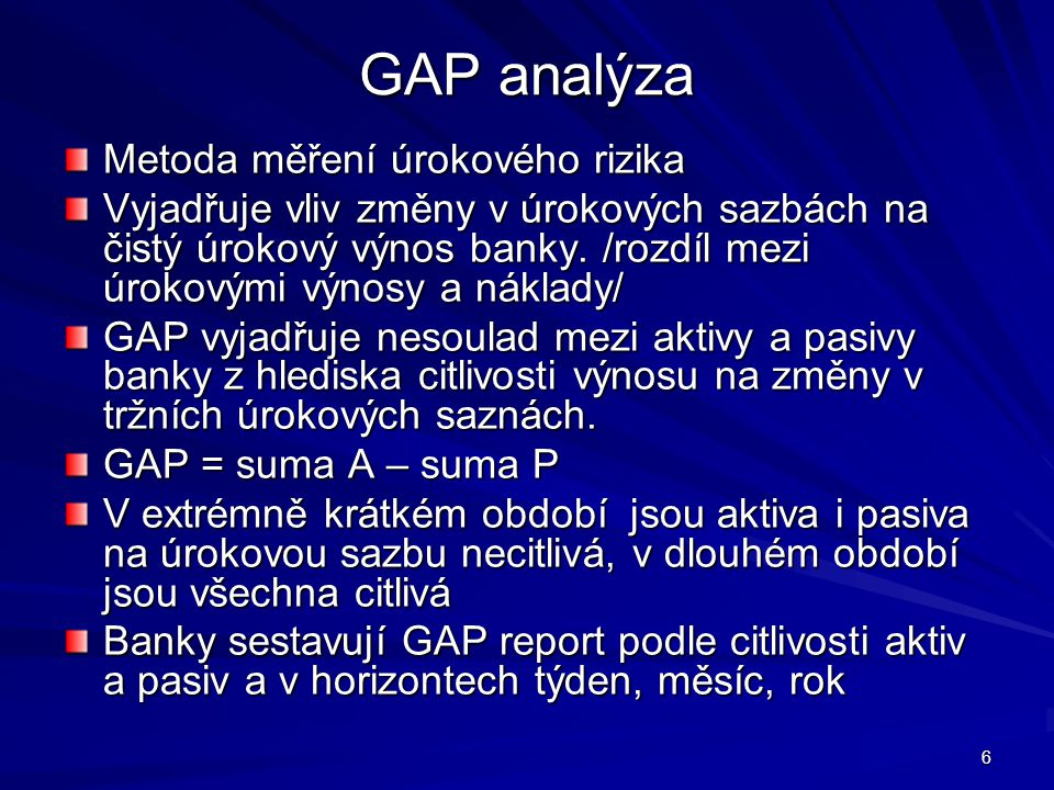 6 GAP analýza Metoda měření úrokového rizika Vyjadřuje vliv změny v úrokových sazbách na čistý úrokový výnos banky. /rozdíl mezi úrokovými výnosy a ná