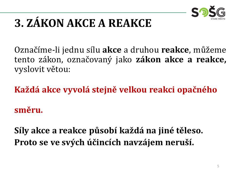 3. ZÁKON AKCE A REAKCE Označíme-li jednu sílu akce a druhou reakce, můžeme tento zákon, označovaný jako zákon akce a reakce, vyslovit větou: Každá akc