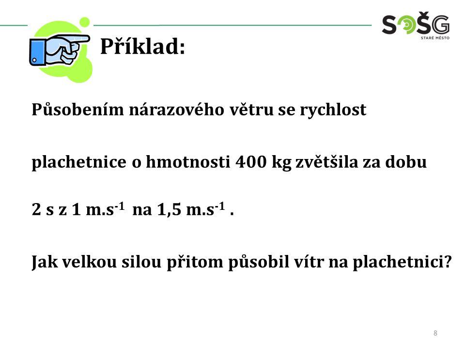 Příklad: Působením nárazového větru se rychlost plachetnice o hmotnosti 400 kg zvětšila za dobu 2 s z 1 m.s -1 na 1,5 m.s -1. Jak velkou silou přitom