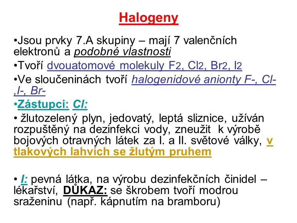 Halogeny Jsou prvky 7.A skupiny – mají 7 valenčních elektronů a podobné vlastnosti Tvoří dvouatomové molekuly F 2, Cl 2, Br 2, I 2 Ve sloučeninách tvoří halogenidové anionty F-, Cl-,I-, Br- Zástupci: Cl: žlutozelený plyn, jedovatý, leptá sliznice, užíván rozpuštěný na dezinfekci vody, zneužit k výrobě bojových otravných látek za I.