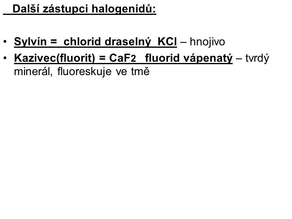 Další zástupci halogenidů: Sylvín = chlorid draselný KCl – hnojivo Kazivec(fluorit) = CaF 2 fluorid vápenatý – tvrdý minerál, fluoreskuje ve tmě