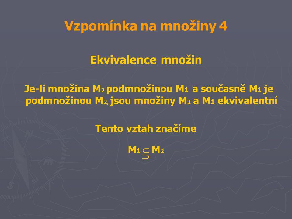 Vzpomínka na množiny 4 Ekvivalence množin Je-li množina M 2 podmnožinou M 1 a současně M 1 je podmnožinou M 2, jsou množiny M 2 a M 1 ekvivalentní Tento vztah značíme M 1  M 2 