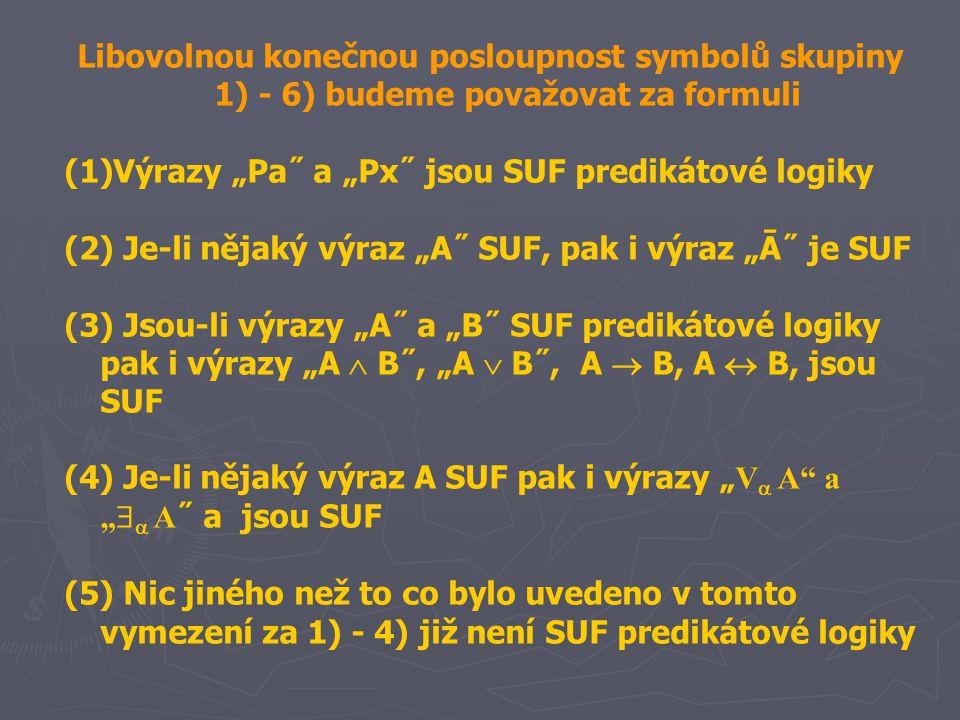 """Libovolnou konečnou posloupnost symbolů skupiny 1) - 6) budeme považovat za formuli (1)Výrazy """"Pa˝ a """"Px˝ jsou SUF predikátové logiky (2) Je-li nějaký výraz """"A˝ SUF, pak i výraz """"Ā˝ je SUF (3) Jsou-li výrazy """"A˝ a """"B˝ SUF predikátové logiky pak i výrazy """"A  B˝, """"A  B˝, A  B, A  B, jsou SUF (4) Je-li nějaký výraz A SUF pak i výrazy """" V  A a """"   A ˝ a jsou SUF (5) Nic jiného než to co bylo uvedeno v tomto vymezení za 1) - 4) již není SUF predikátové logiky"""