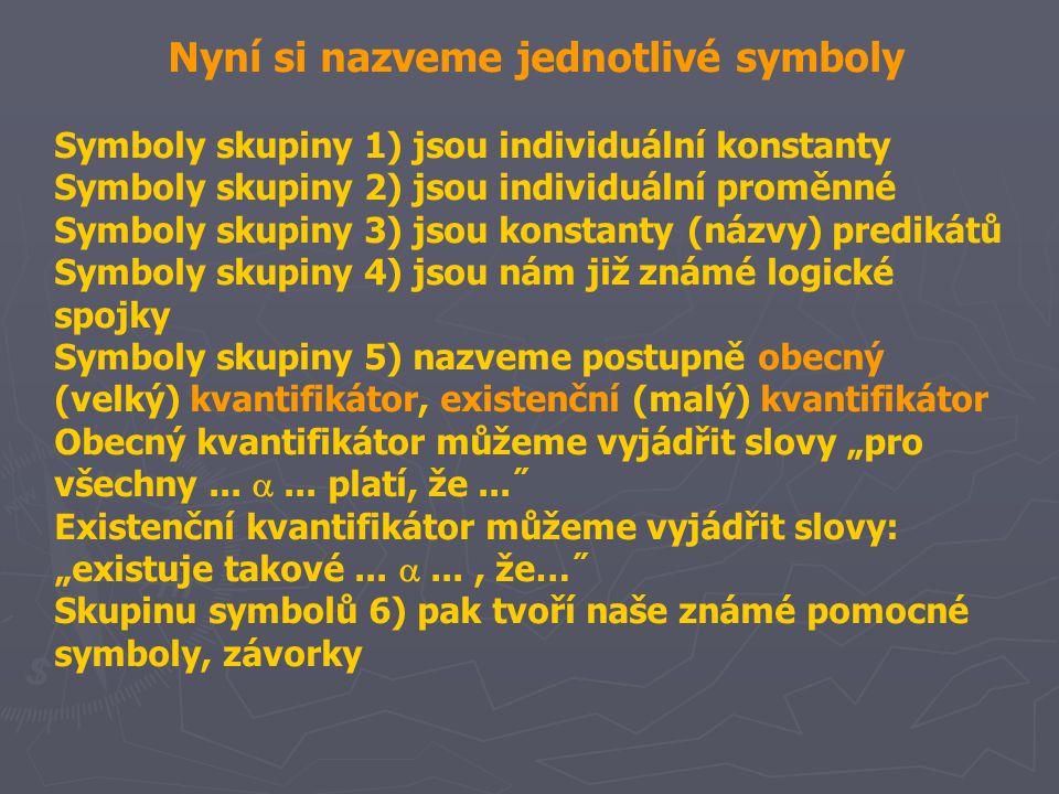 """Nyní si nazveme jednotlivé symboly Symboly skupiny 1) jsou individuální konstanty Symboly skupiny 2) jsou individuální proměnné Symboly skupiny 3) jsou konstanty (názvy) predikátů Symboly skupiny 4) jsou nám již známé logické spojky Symboly skupiny 5) nazveme postupně obecný (velký) kvantifikátor, existenční (malý) kvantifikátor Obecný kvantifikátor můžeme vyjádřit slovy """"pro všechny..."""