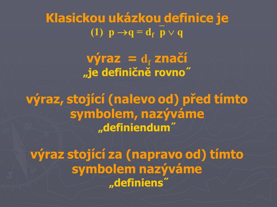 """Klasickou ukázkou definice je (1) p  q = d f  p  q výraz = d f značí """"je definičně rovno˝ výraz, stojící (nalevo od) před tímto symbolem, nazýváme """"definiendum˝ výraz stojící za (napravo od) tímto symbolem nazýváme """"definiens˝"""
