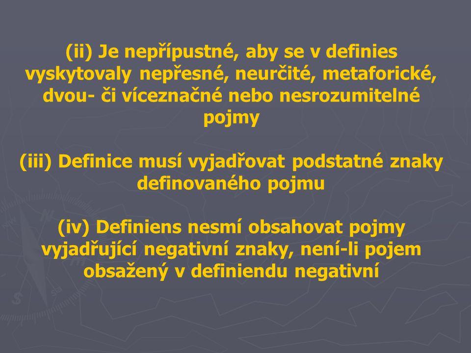 (ii) Je nepřípustné, aby se v definies vyskytovaly nepřesné, neurčité, metaforické, dvou- či víceznačné nebo nesrozumitelné pojmy (iii) Definice musí vyjadřovat podstatné znaky definovaného pojmu (iv) Definiens nesmí obsahovat pojmy vyjadřující negativní znaky, není-li pojem obsažený v definiendu negativní