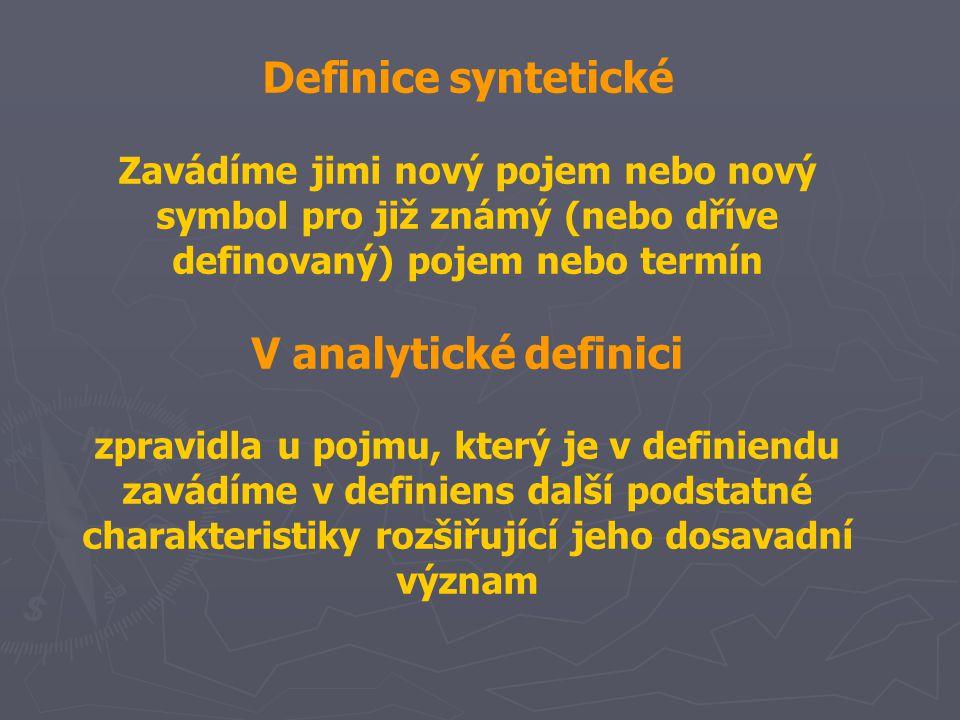 Definice syntetické Zavádíme jimi nový pojem nebo nový symbol pro již známý (nebo dříve definovaný) pojem nebo termín V analytické definici zpravidla u pojmu, který je v definiendu zavádíme v definiens další podstatné charakteristiky rozšiřující jeho dosavadní význam