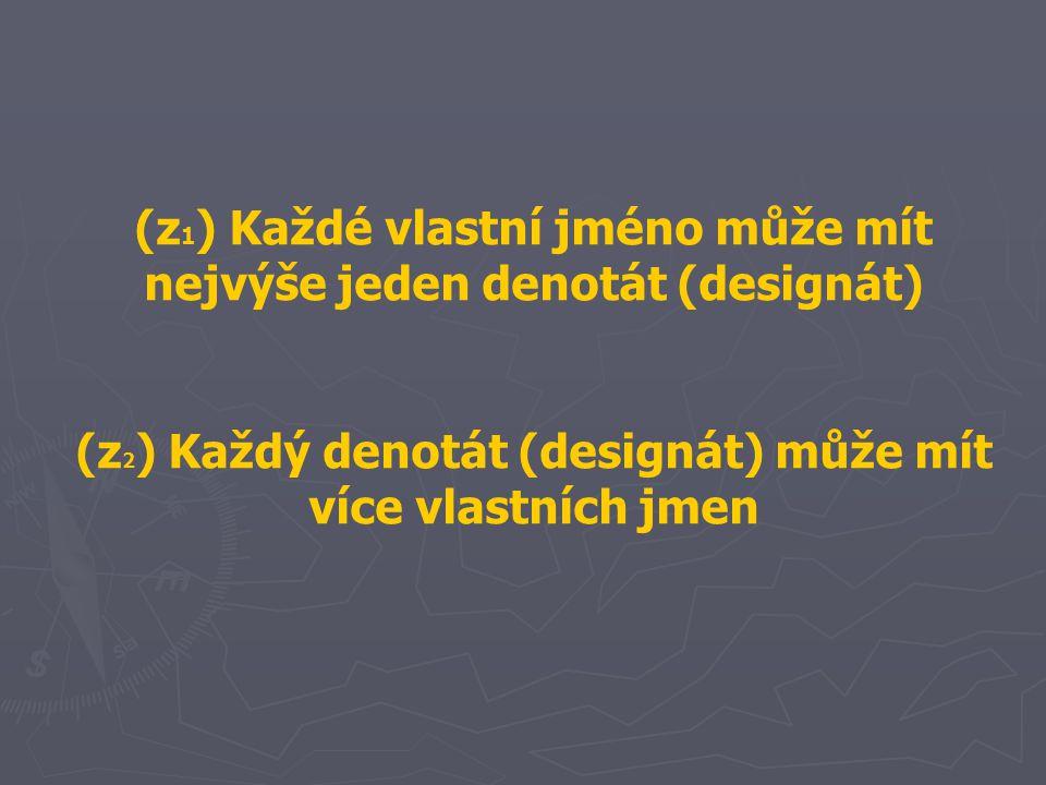 (z 1 ) Každé vlastní jméno může mít nejvýše jeden denotát (designát) (z 2 ) Každý denotát (designát) může mít více vlastních jmen