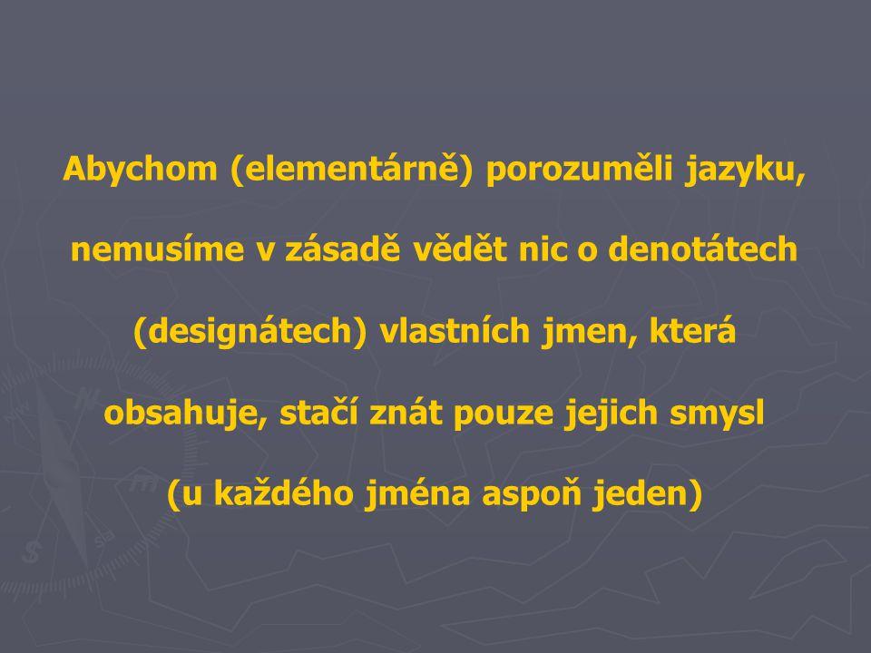 Abychom (elementárně) porozuměli jazyku, nemusíme v zásadě vědět nic o denotátech (designátech) vlastních jmen, která obsahuje, stačí znát pouze jejich smysl (u každého jména aspoň jeden)