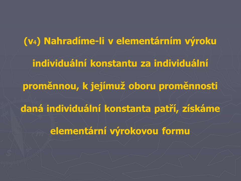 (v 4 ) Nahradíme-li v elementárním výroku individuální konstantu za individuální proměnnou, k jejímuž oboru proměnnosti daná individuální konstanta patří, získáme elementární výrokovou formu