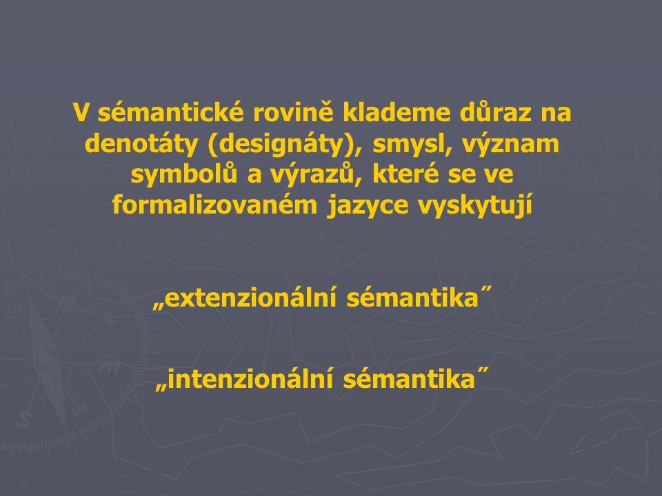 """V sémantické rovině klademe důraz na denotáty (designáty), smysl, význam symbolů a výrazů, které se ve formalizovaném jazyce vyskytují """"extenzionální sémantika˝ """"intenzionální sémantika˝"""