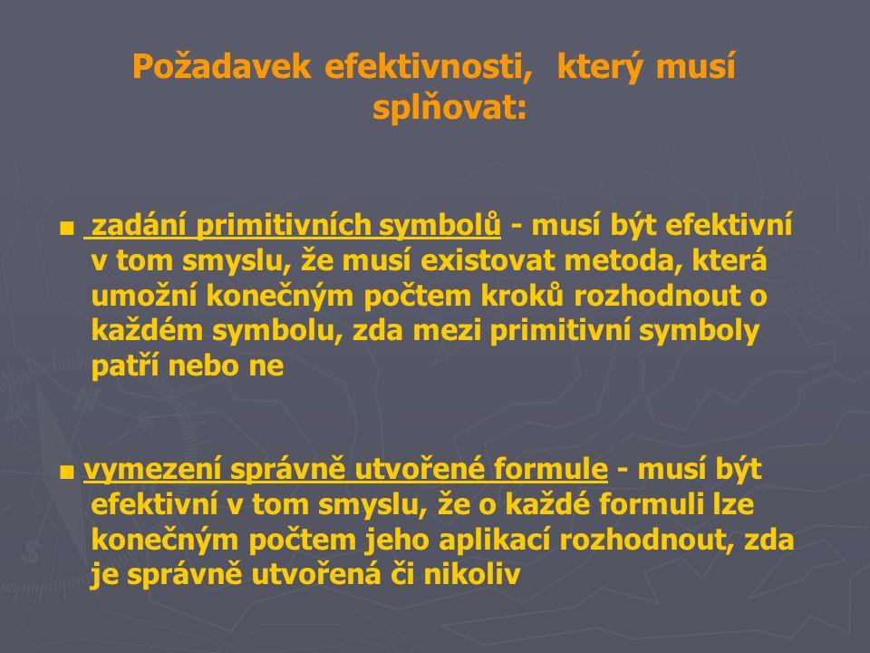 Požadavek efektivnosti, který musí splňovat: ■ zadání primitivních symbolů - musí být efektivní v tom smyslu, že musí existovat metoda, která umožní konečným počtem kroků rozhodnout o každém symbolu, zda mezi primitivní symboly patří nebo ne ■ vymezení správně utvořené formule - musí být efektivní v tom smyslu, že o každé formuli lze konečným počtem jeho aplikací rozhodnout, zda je správně utvořená či nikoliv