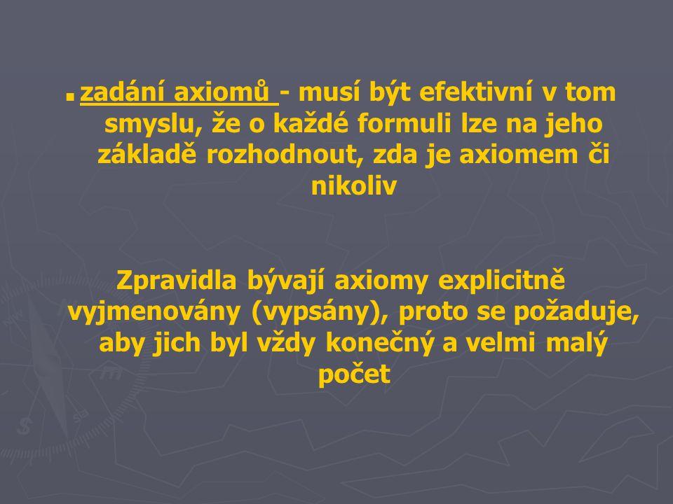 ■ zadání axiomů - musí být efektivní v tom smyslu, že o každé formuli lze na jeho základě rozhodnout, zda je axiomem či nikoliv Zpravidla bývají axiomy explicitně vyjmenovány (vypsány), proto se požaduje, aby jich byl vždy konečný a velmi malý počet