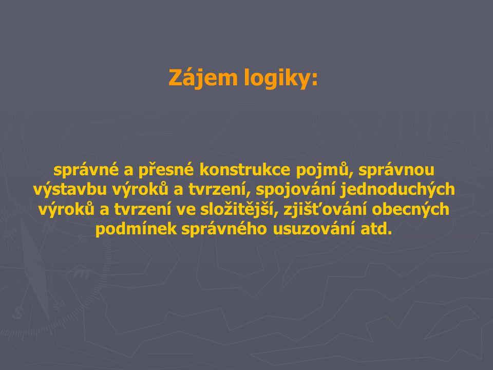 Zájem logiky: správné a přesné konstrukce pojmů, správnou výstavbu výroků a tvrzení, spojování jednoduchých výroků a tvrzení ve složitější, zjišťování obecných podmínek správného usuzování atd.