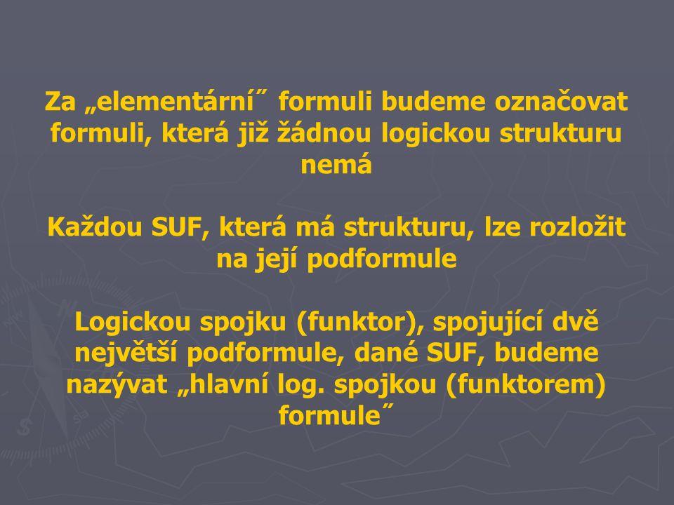 """Za """"elementární˝ formuli budeme označovat formuli, která již žádnou logickou strukturu nemá Každou SUF, která má strukturu, lze rozložit na její podformule Logickou spojku (funktor), spojující dvě největší podformule, dané SUF, budeme nazývat """"hlavní log."""