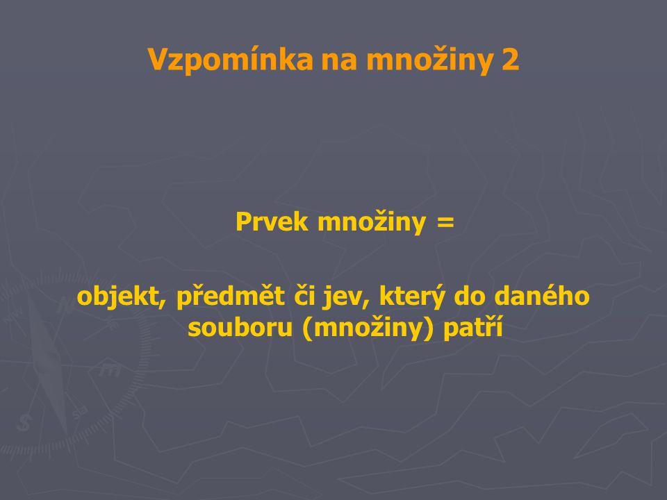 Vzpomínka na množiny 2 Prvek množiny = objekt, předmět či jev, který do daného souboru (množiny) patří