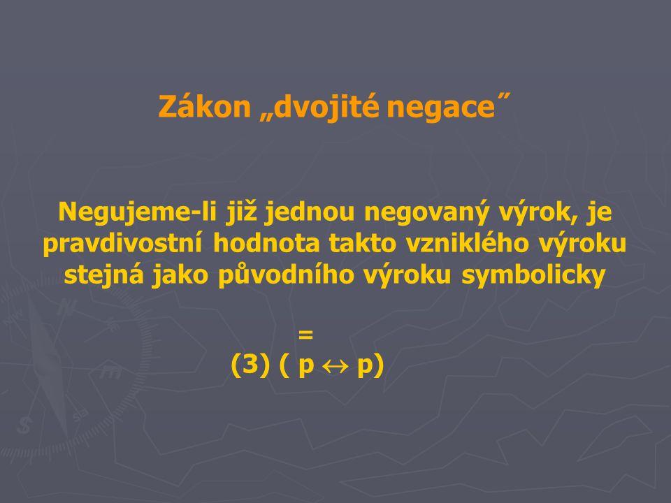 """Zákon """"dvojité negace˝ Negujeme-li již jednou negovaný výrok, je pravdivostní hodnota takto vzniklého výroku stejná jako původního výroku symbolicky = (3) ( p  p)"""