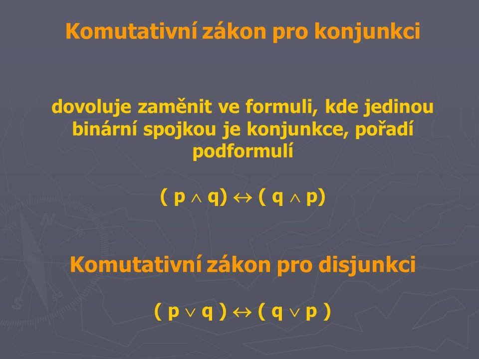 Komutativní zákon pro konjunkci dovoluje zaměnit ve formuli, kde jedinou binární spojkou je konjunkce, pořadí podformulí ( p  q)  ( q  p) Komutativní zákon pro disjunkci ( p  q )  ( q  p )